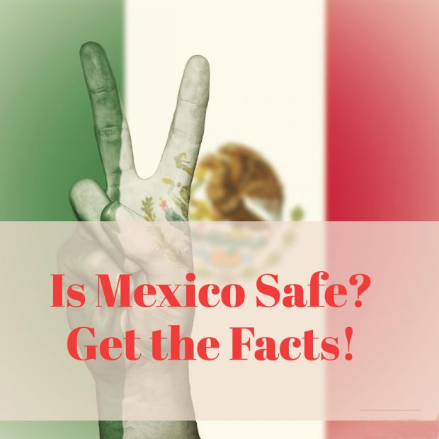 Do you Think Mexico is Safe? Get the Facts!